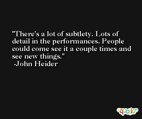 There's a lot of subtlety. Lots of detail in the performances. People could come see it a couple times and see new things. -John Heider