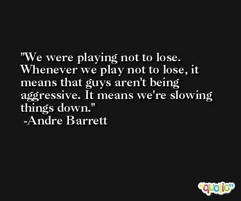 We were playing not to lose. Whenever we play not to lose, it means that guys aren't being aggressive. It means we're slowing things down. -Andre Barrett