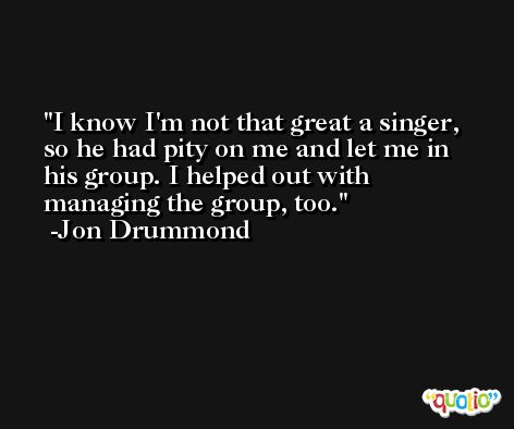 I know I'm not that great a singer, so he had pity on me and let me in his group. I helped out with managing the group, too. -Jon Drummond