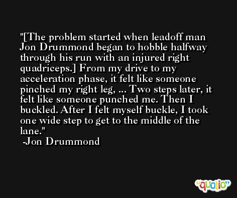 [The problem started when leadoff man Jon Drummond began to hobble halfway through his run with an injured right quadriceps.] From my drive to my acceleration phase, it felt like someone pinched my right leg, ... Two steps later, it felt like someone punched me. Then I buckled. After I felt myself buckle, I took one wide step to get to the middle of the lane. -Jon Drummond