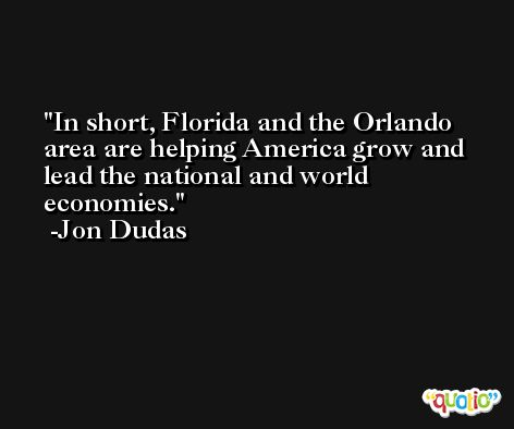 In short, Florida and the Orlando area are helping America grow and lead the national and world economies. -Jon Dudas