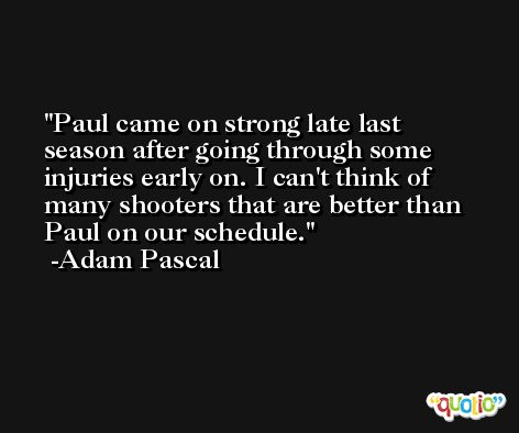 Paul came on strong late last season after going through some injuries early on. I can't think of many shooters that are better than Paul on our schedule. -Adam Pascal