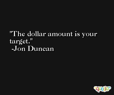 The dollar amount is your target. -Jon Duncan