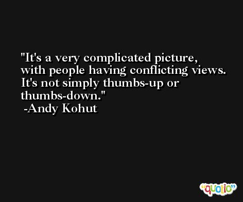 It's a very complicated picture, with people having conflicting views. It's not simply thumbs-up or thumbs-down. -Andy Kohut