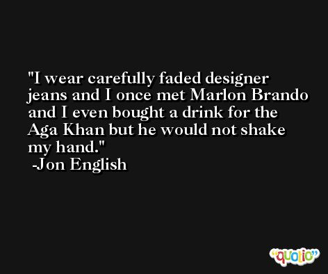 I wear carefully faded designer jeans and I once met Marlon Brando and I even bought a drink for the Aga Khan but he would not shake my hand. -Jon English