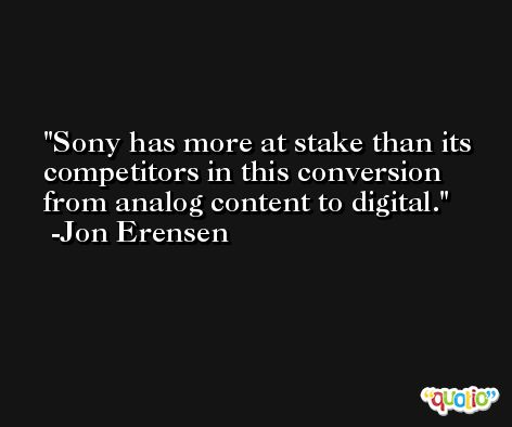 Sony has more at stake than its competitors in this conversion from analog content to digital. -Jon Erensen