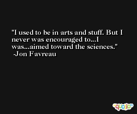 I used to be in arts and stuff. But I never was encouraged to...I was...aimed toward the sciences. -Jon Favreau