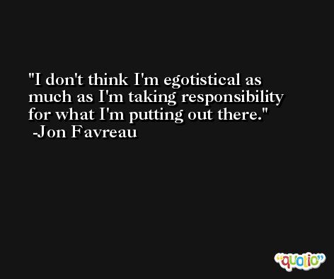 I don't think I'm egotistical as much as I'm taking responsibility for what I'm putting out there. -Jon Favreau