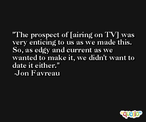 The prospect of [airing on TV] was very enticing to us as we made this. So, as edgy and current as we wanted to make it, we didn't want to date it either. -Jon Favreau