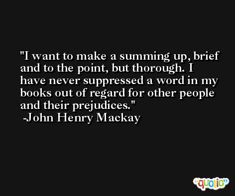 I want to make a summing up, brief and to the point, but thorough. I have never suppressed a word in my books out of regard for other people and their prejudices. -John Henry Mackay