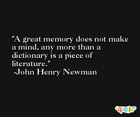 A great memory does not make a mind, any more than a dictionary is a piece of literature. -John Henry Newman