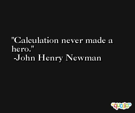 Calculation never made a hero. -John Henry Newman