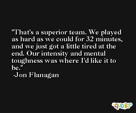 That's a superior team. We played as hard as we could for 32 minutes, and we just got a little tired at the end. Our intensity and mental toughness was where I'd like it to be. -Jon Flanagan