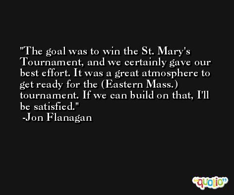 The goal was to win the St. Mary's Tournament, and we certainly gave our best effort. It was a great atmosphere to get ready for the (Eastern Mass.) tournament. If we can build on that, I'll be satisfied. -Jon Flanagan