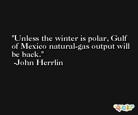 Unless the winter is polar, Gulf of Mexico natural-gas output will be back. -John Herrlin