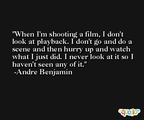 When I'm shooting a film, I don't look at playback. I don't go and do a scene and then hurry up and watch what I just did. I never look at it so I haven't seen any of it. -Andre Benjamin