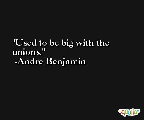 Used to be big with the unions. -Andre Benjamin