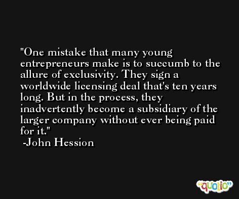 One mistake that many young entrepreneurs make is to succumb to the allure of exclusivity. They sign a worldwide licensing deal that's ten years long. But in the process, they inadvertently become a subsidiary of the larger company without ever being paid for it. -John Hession