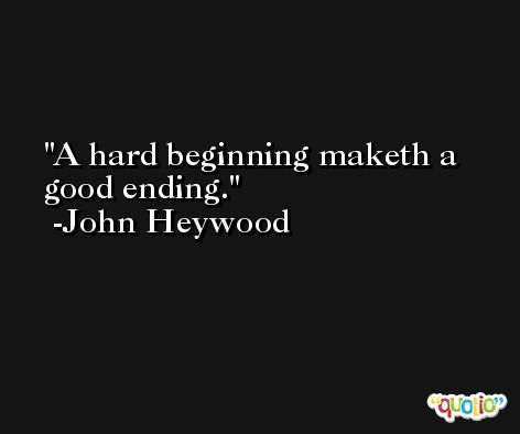 A hard beginning maketh a good ending. -John Heywood