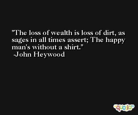 The loss of wealth is loss of dirt, as sages in all times assert; The happy man's without a shirt. -John Heywood