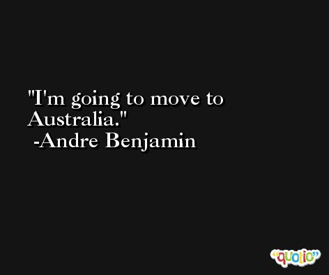 I'm going to move to Australia. -Andre Benjamin