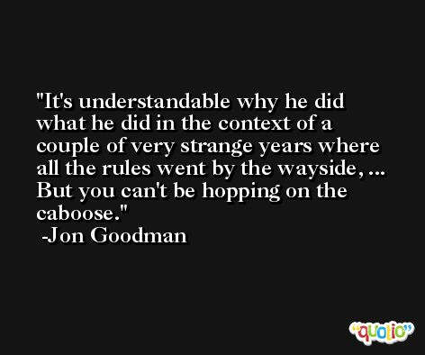 It's understandable why he did what he did in the context of a couple of very strange years where all the rules went by the wayside, ... But you can't be hopping on the caboose. -Jon Goodman