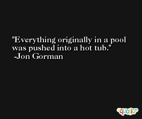 Everything originally in a pool was pushed into a hot tub. -Jon Gorman