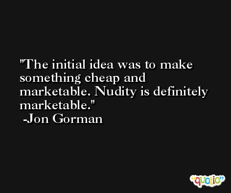 The initial idea was to make something cheap and marketable. Nudity is definitely marketable. -Jon Gorman