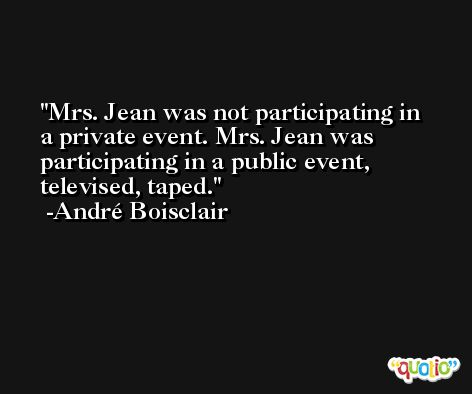 Mrs. Jean was not participating in a private event. Mrs. Jean was participating in a public event, televised, taped. -André Boisclair