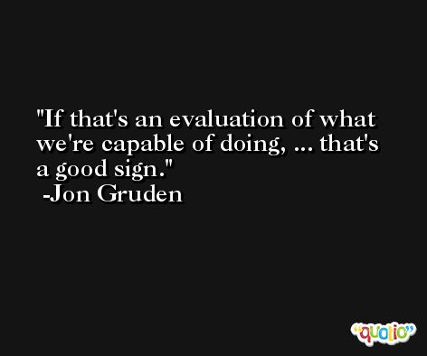 If that's an evaluation of what we're capable of doing, ... that's a good sign. -Jon Gruden