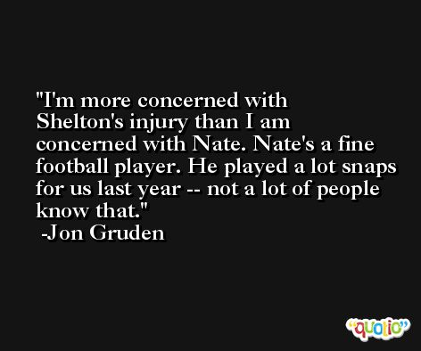 I'm more concerned with Shelton's injury than I am concerned with Nate. Nate's a fine football player. He played a lot snaps for us last year -- not a lot of people know that. -Jon Gruden