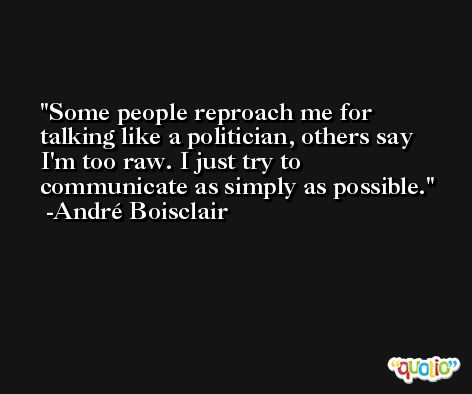 Some people reproach me for talking like a politician, others say I'm too raw. I just try to communicate as simply as possible. -André Boisclair