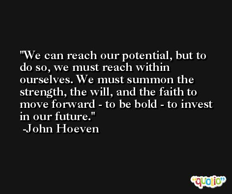 We can reach our potential, but to do so, we must reach within ourselves. We must summon the strength, the will, and the faith to move forward - to be bold - to invest in our future. -John Hoeven