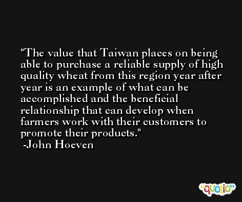 The value that Taiwan places on being able to purchase a reliable supply of high quality wheat from this region year after year is an example of what can be accomplished and the beneficial relationship that can develop when farmers work with their customers to promote their products. -John Hoeven