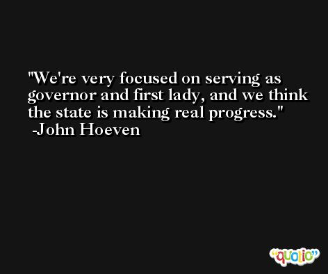 We're very focused on serving as governor and first lady, and we think the state is making real progress. -John Hoeven