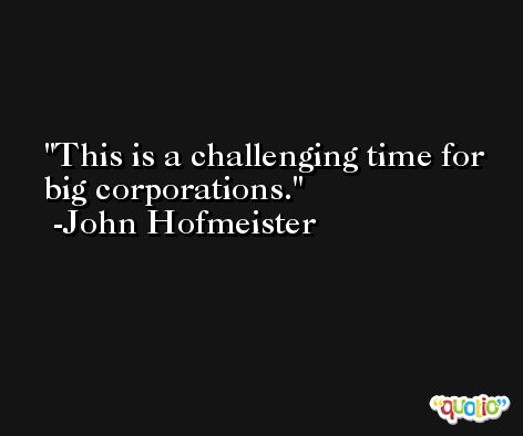 This is a challenging time for big corporations. -John Hofmeister
