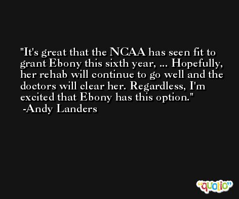 It's great that the NCAA has seen fit to grant Ebony this sixth year, ... Hopefully, her rehab will continue to go well and the doctors will clear her. Regardless, I'm excited that Ebony has this option. -Andy Landers