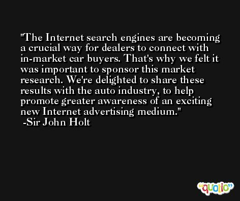 The Internet search engines are becoming a crucial way for dealers to connect with in-market car buyers. That's why we felt it was important to sponsor this market research. We're delighted to share these results with the auto industry, to help promote greater awareness of an exciting new Internet advertising medium. -Sir John Holt
