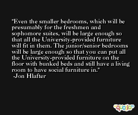 Even the smaller bedrooms, which will be presumably for the freshmen and sophomore suites, will be large enough so that all the University-provided furniture will fit in them. The junior/senior bedrooms will be large enough so that you can put all the University-provided furniture on the floor with bunked beds and still have a living room to have social furniture in. -Jon Hlafter