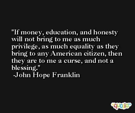 If money, education, and honesty will not bring to me as much privilege, as much equality as they bring to any American citizen, then they are to me a curse, and not a blessing. -John Hope Franklin