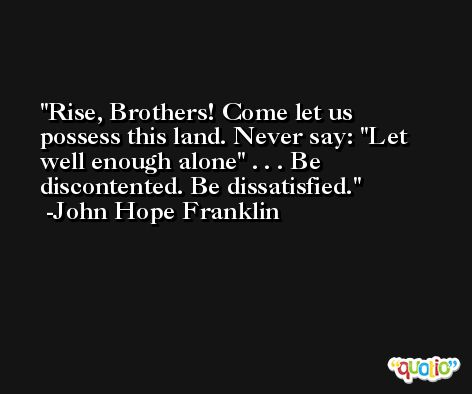 Rise, Brothers! Come let us possess this land. Never say: