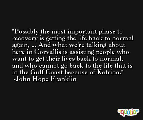 Possibly the most important phase to recovery is getting the life back to normal again, ... And what we're talking about here in Corvallis is assisting people who want to get their lives back to normal, and who cannot go back to the life that is in the Gulf Coast because of Katrina. -John Hope Franklin