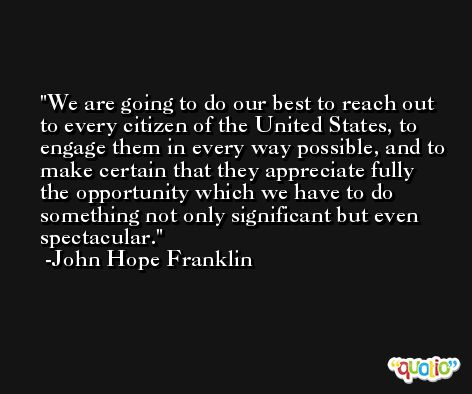 We are going to do our best to reach out to every citizen of the United States, to engage them in every way possible, and to make certain that they appreciate fully the opportunity which we have to do something not only significant but even spectacular. -John Hope Franklin