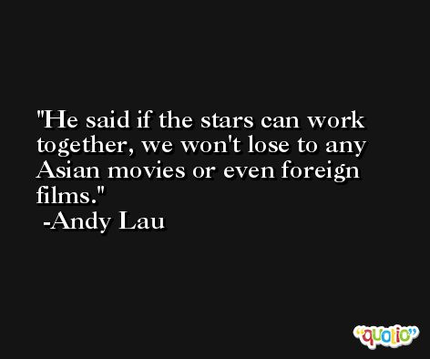 He said if the stars can work together, we won't lose to any Asian movies or even foreign films. -Andy Lau