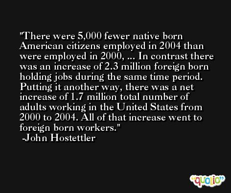 There were 5,000 fewer native born American citizens employed in 2004 than were employed in 2000, ... In contrast there was an increase of 2.3 million foreign born holding jobs during the same time period. Putting it another way, there was a net increase of 1.7 million total number of adults working in the United States from 2000 to 2004. All of that increase went to foreign born workers. -John Hostettler