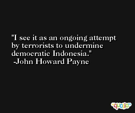 I see it as an ongoing attempt by terrorists to undermine democratic Indonesia. -John Howard Payne
