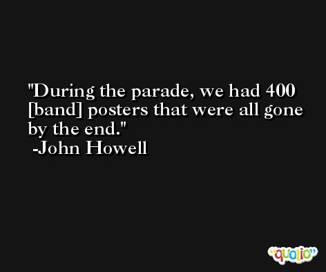 During the parade, we had 400 [band] posters that were all gone by the end. -John Howell