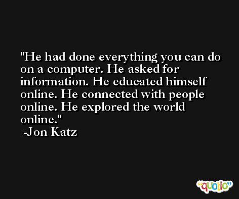 He had done everything you can do on a computer. He asked for information. He educated himself online. He connected with people online. He explored the world online. -Jon Katz