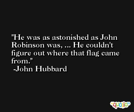 He was as astonished as John Robinson was, ... He couldn't figure out where that flag came from. -John Hubbard