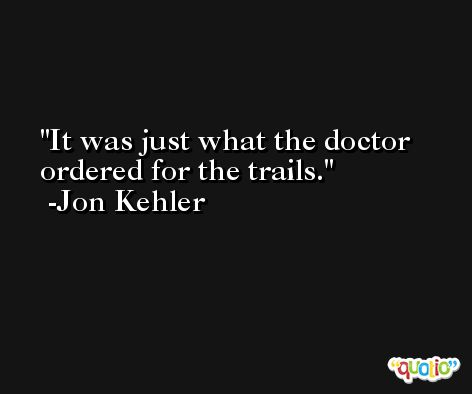 It was just what the doctor ordered for the trails. -Jon Kehler